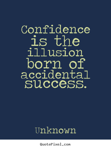 Unknown picture quotes - Confidence is the illusion born of accidental success. - Success quotes