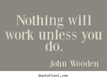 Diy picture sayings about success - Nothing will work unless you do.