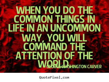 Quotes about success - When you do the common things in life in an uncommon way, you..