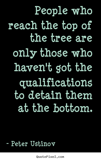 Peter Ustinov picture quotes - People who reach the top of the tree are only those.. - Success quotes