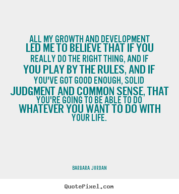 Barbara Jordan photo quotes - All my growth and development led me to believe that.. - Success quotes