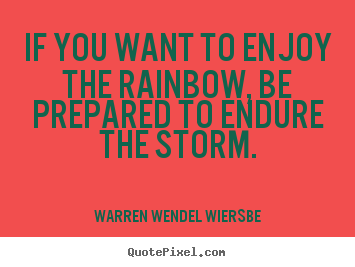 Quote about success - If you want to enjoy the rainbow, be prepared to endure..