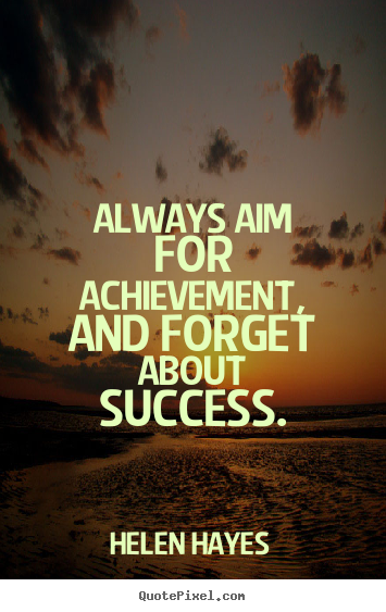 Always aim for achievement and forget about success