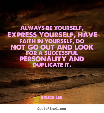 Always be yourself, express yourself, have faith in.. Bruce Lee  success quote
