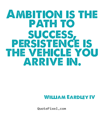 Ambition is the path to success, persistence is the vehicle.. William Eardley IV top success quotes