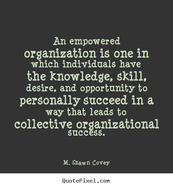 Create your own picture quotes about success - An empowered organization is one in which individuals have..