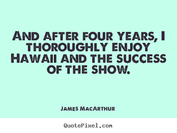 Success quote - And after four years, i thoroughly enjoy hawaii and the success of the..