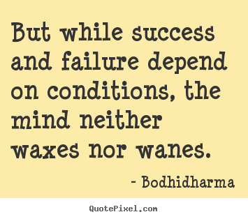 Bodhidharma picture quotes - But while success and failure depend on conditions, the mind neither waxes.. - Success quote