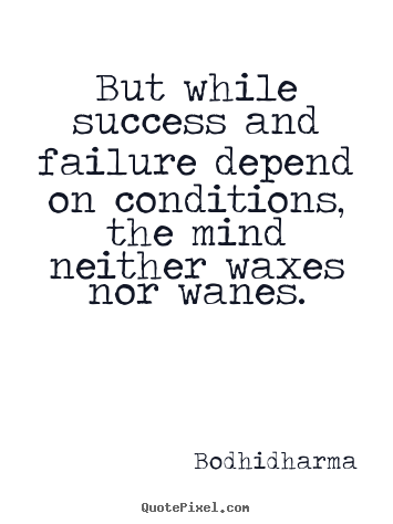 Success quote - But while success and failure depend on conditions, the mind neither..