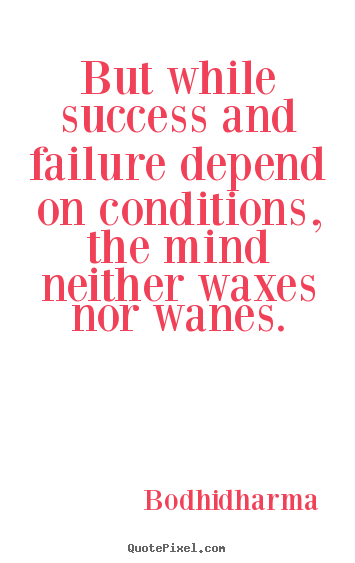 Success quote - But while success and failure depend on conditions, the..