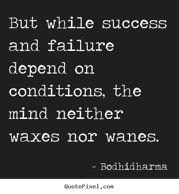 Quotes about success - But while success and failure depend on conditions, the mind neither waxes..