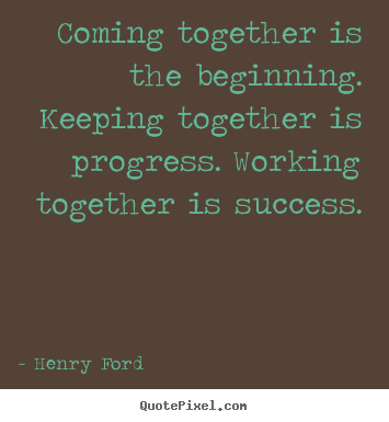 Coming together is the beginning. keeping together.. Henry Ford good success sayings