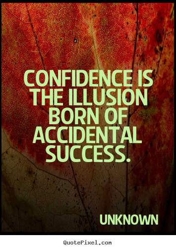 Confidence is the illusion born of accidental.. Unknown  success quote
