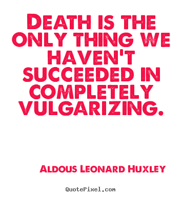 Quotes about success - Death is the only thing we haven't succeeded in completely vulgarizing.