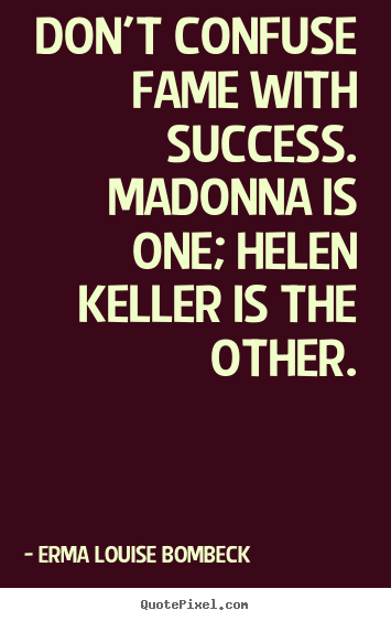 Make personalized picture quotes about success - Don't confuse fame with success. madonna is one; helen keller is the other.