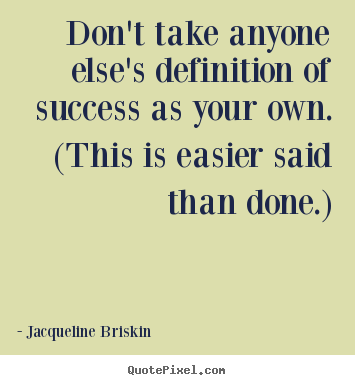 Don't take anyone else's definition of success as your own. (this is.. Jacqueline Briskin  success quote