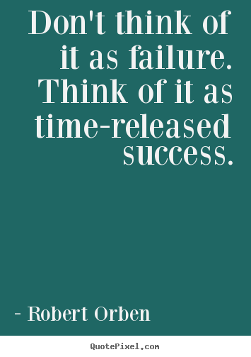 Robert Orben picture quote - Don't think of it as failure. think of it as time-released.. - Success quotes