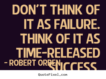 Quotes about success - Don't think of it as failure. think of it as time-released success.