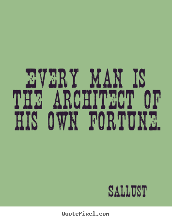 Every man is the architect of his own fortune. Sallust good success quote