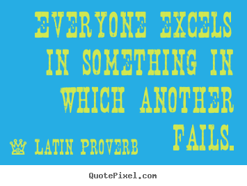 Latin Proverb picture quote - Everyone excels in something in which another fails. - Success quotes