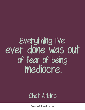 Success quotes - Everything i've ever done was out of fear of being mediocre.