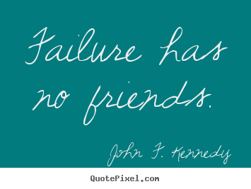 John F. Kennedy picture quote - Failure has no friends. - Success quote