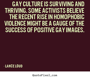Success sayings - Gay culture is surviving and thriving. some activists believe the..