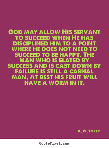 Quotes about success - God may allow his servant to succeed when he has disciplined..