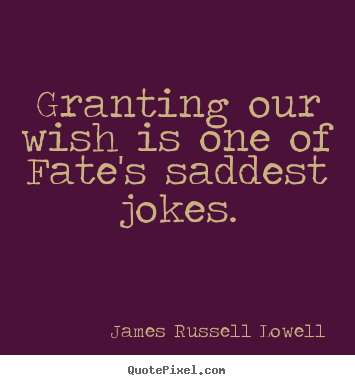 Granting our wish is one of fate's saddest jokes. James Russell Lowell  success quotes