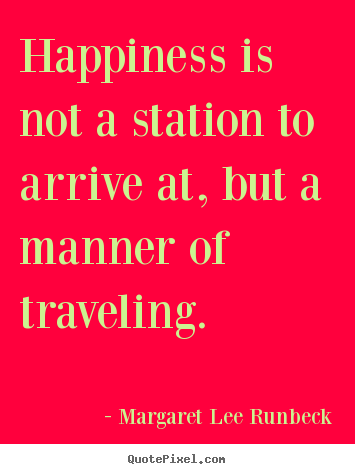 Happiness is not a station to arrive at, but a manner of traveling. Margaret Lee Runbeck  success quotes