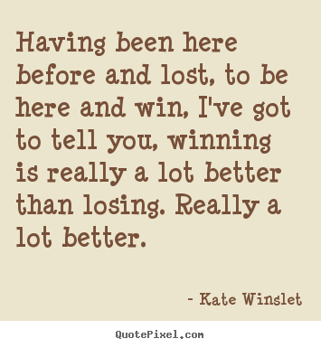 Kate Winslet picture quotes - Having been here before and lost, to be here and win, i've got.. - Success sayings