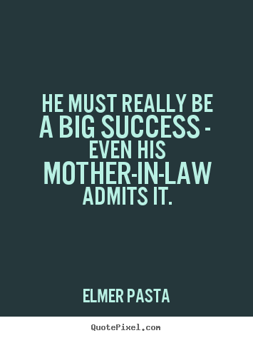 Elmer Pasta image quote - He must really be a big success - even his mother-in-law admits it. - Success quotes