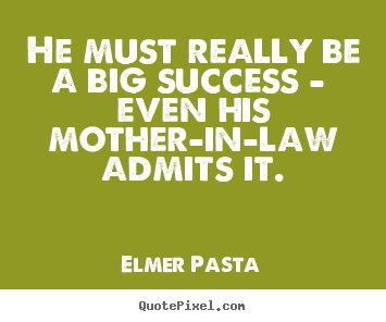 He must really be a big success - even his mother-in-law.. Elmer Pasta  success quotes