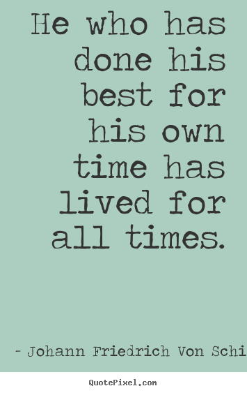 Johann Friedrich Von Schiller picture quotes - He who has done his best for his own time has lived for all times. - Success sayings