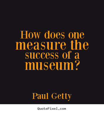 Success quotes - How does one measure the success of a museum?