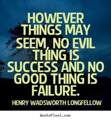 Henry Wadsworth Longfellow image quote - However things may seem, no evil thing is success and no good thing.. - Success sayings