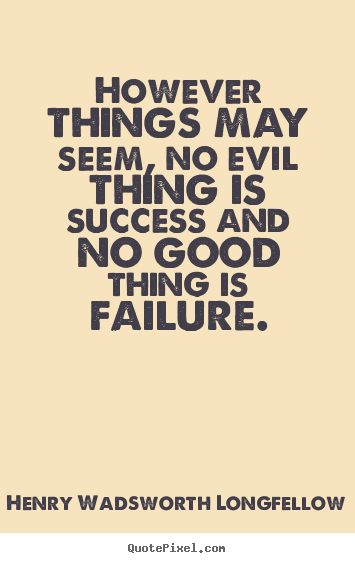 Henry Wadsworth Longfellow picture quotes - However things may seem, no evil thing is success and no good thing.. - Success quotes