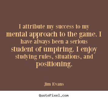I attribute my success to my mental approach.. Jim Evans  success quotes
