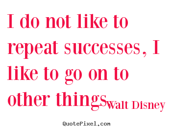 Walt Disney picture quote - I do not like to repeat successes, i like to go on to other things. - Success quote