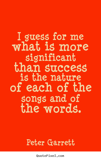 Success quote - I guess for me what is more significant than success..