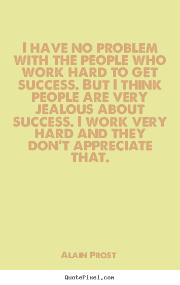 Quotes about success - I have no problem with the people who work hard to get success...