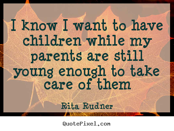 I know i want to have children while my parents are still young.. Rita Rudner greatest success quotes