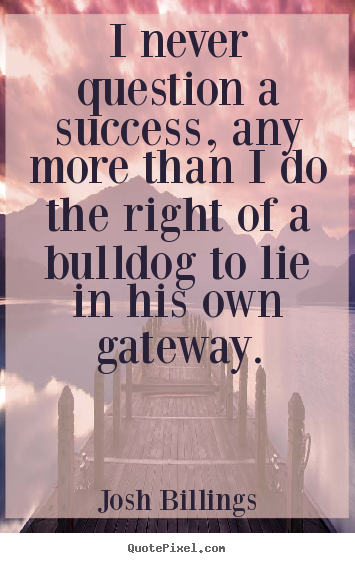 Josh Billings picture quotes - I never question a success, any more than i do the right of a bulldog.. - Success quotes