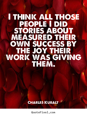 I think all those people i did stories about measured their own.. Charles Kuralt popular success quotes
