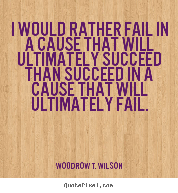 I would rather fail in a cause that will ultimately succeed than.. Woodrow T. Wilson famous success quotes