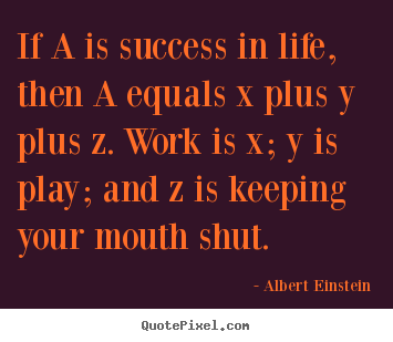 If a is success in life, then a equals x.. Albert Einstein best success quote