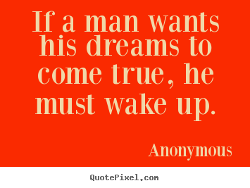 Anonymous picture quotes - If a man wants his dreams to come true, he must wake up. - Success quotes