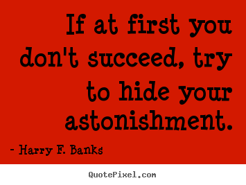 Harry F. Banks poster quotes - If at first you don't succeed, try to hide.. - Success quotes