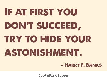 If at first you don't succeed, try to hide your.. Harry F. Banks popular success quotes