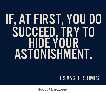 Create your own picture quotes about success - If, at first, you do succeed, try to hide your astonishment.